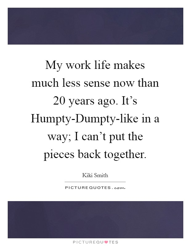 My work life makes much less sense now than 20 years ago. It's Humpty-Dumpty-like in a way; I can't put the pieces back together Picture Quote #1