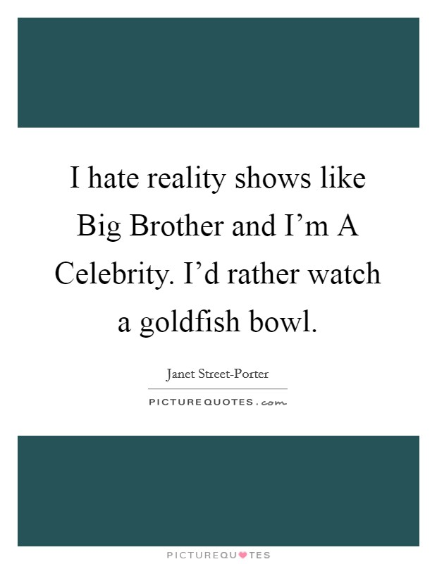 I hate reality shows like Big Brother and I'm A Celebrity. I'd rather watch a goldfish bowl Picture Quote #1