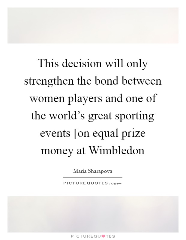 This decision will only strengthen the bond between women players and one of the world's great sporting events [on equal prize money at Wimbledon Picture Quote #1