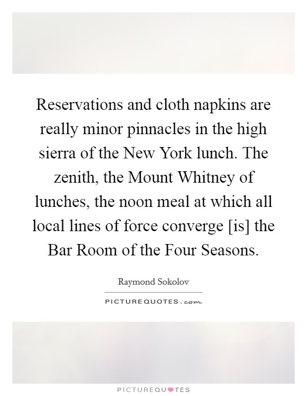 Reservations and cloth napkins are really minor pinnacles in the high sierra of the New York lunch. The zenith, the Mount Whitney of lunches, the noon meal at which all local lines of force converge [is] the Bar Room of the Four Seasons Picture Quote #1