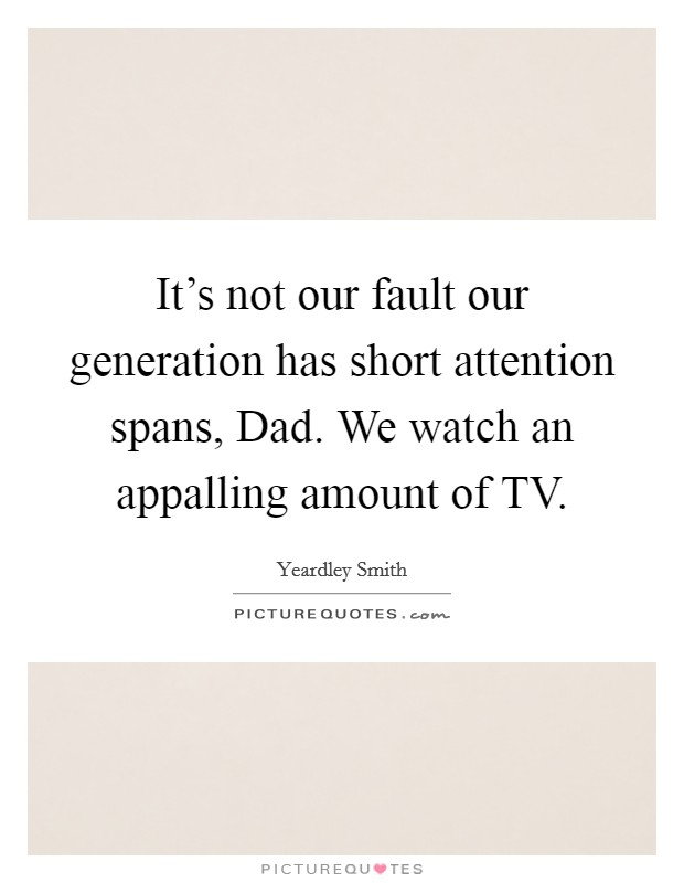 It's not our fault our generation has short attention spans, Dad. We watch an appalling amount of TV Picture Quote #1