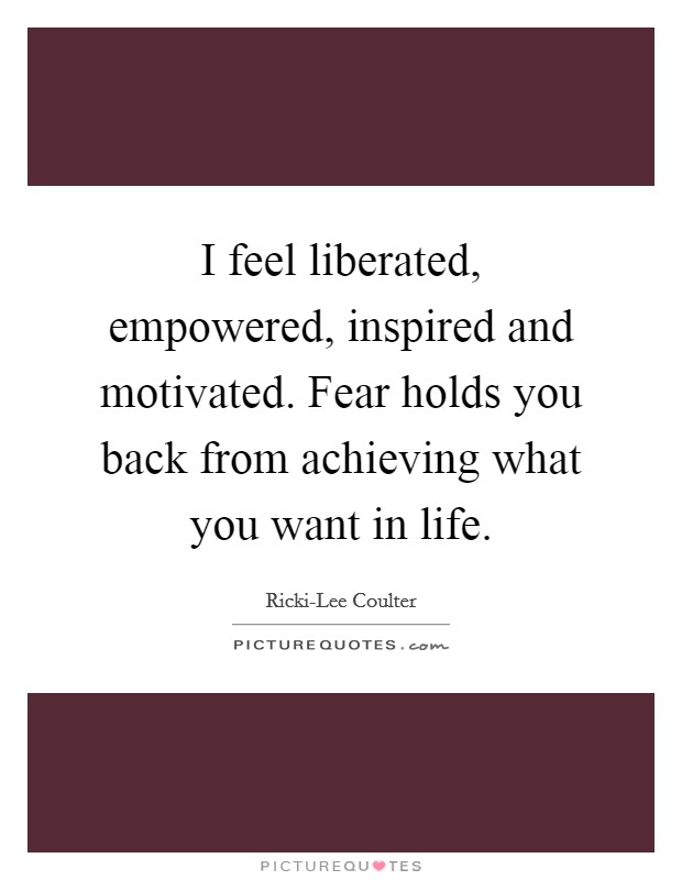 I feel liberated, empowered, inspired and motivated. Fear holds you back from achieving what you want in life Picture Quote #1