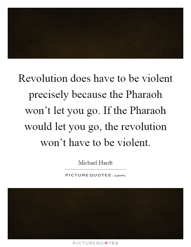 Revolution does have to be violent precisely because the Pharaoh won't let you go. If the Pharaoh would let you go, the revolution won't have to be violent Picture Quote #1
