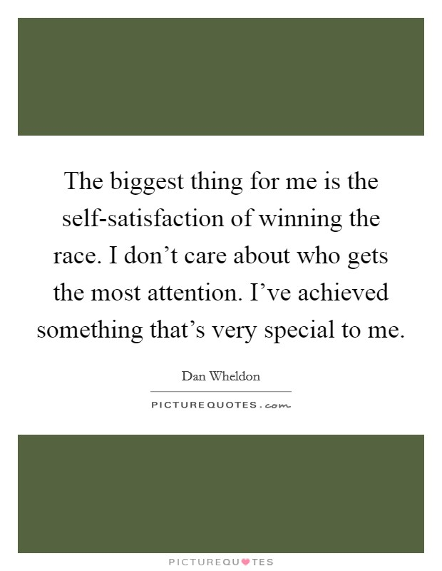 The biggest thing for me is the self-satisfaction of winning the race. I don't care about who gets the most attention. I've achieved something that's very special to me Picture Quote #1
