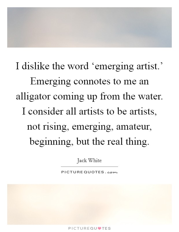 I dislike the word 'emerging artist.' Emerging connotes to me an alligator coming up from the water. I consider all artists to be artists, not rising, emerging, amateur, beginning, but the real thing Picture Quote #1