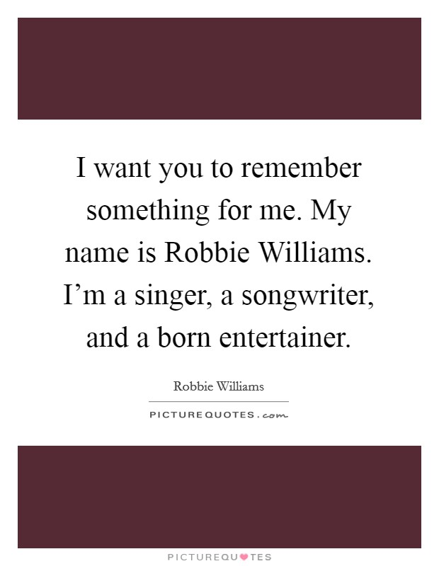 I want you to remember something for me. My name is Robbie Williams. I'm a singer, a songwriter, and a born entertainer Picture Quote #1