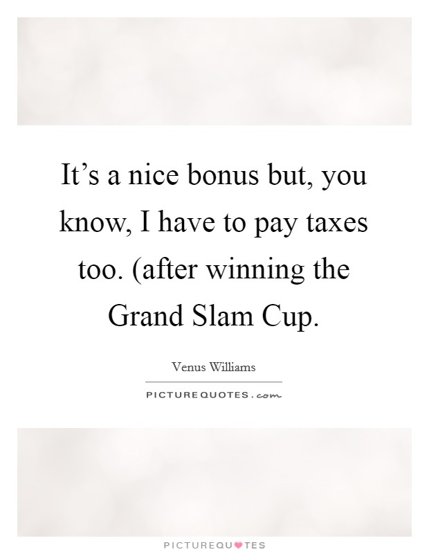 It's a nice bonus but, you know, I have to pay taxes too. (after winning the Grand Slam Cup Picture Quote #1