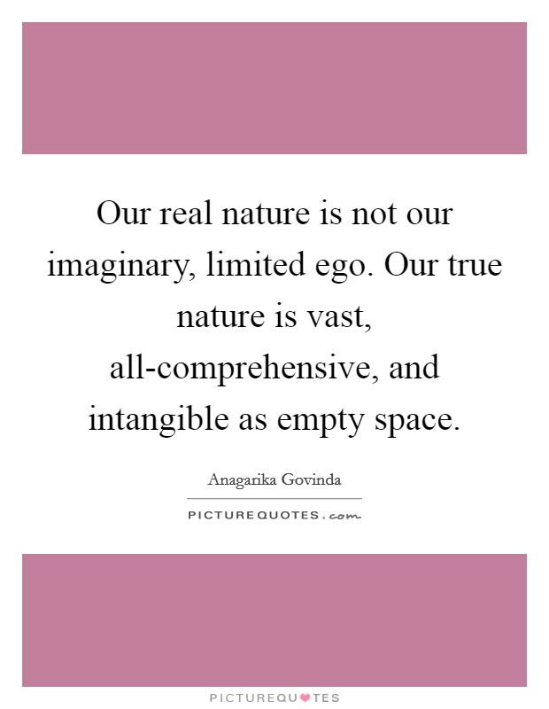 Our real nature is not our imaginary, limited ego. Our true nature is vast, all-comprehensive, and intangible as empty space Picture Quote #1