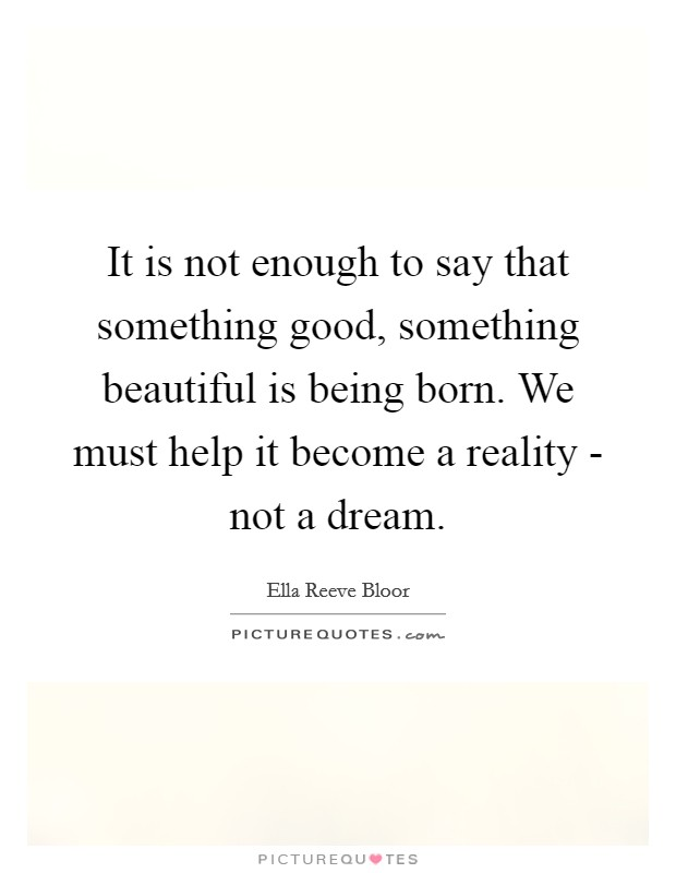 It is not enough to say that something good, something beautiful is being born. We must help it become a reality - not a dream Picture Quote #1