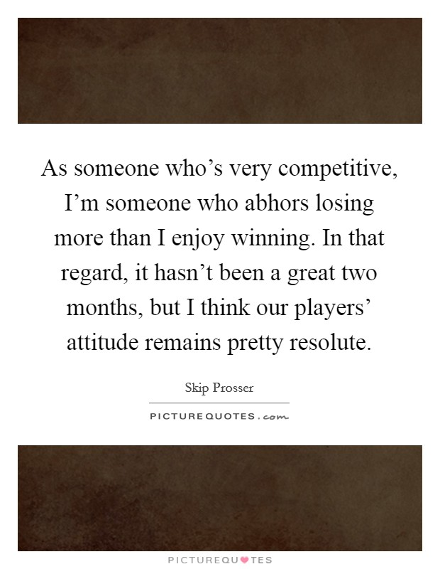 As someone who's very competitive, I'm someone who abhors losing more than I enjoy winning. In that regard, it hasn't been a great two months, but I think our players' attitude remains pretty resolute Picture Quote #1