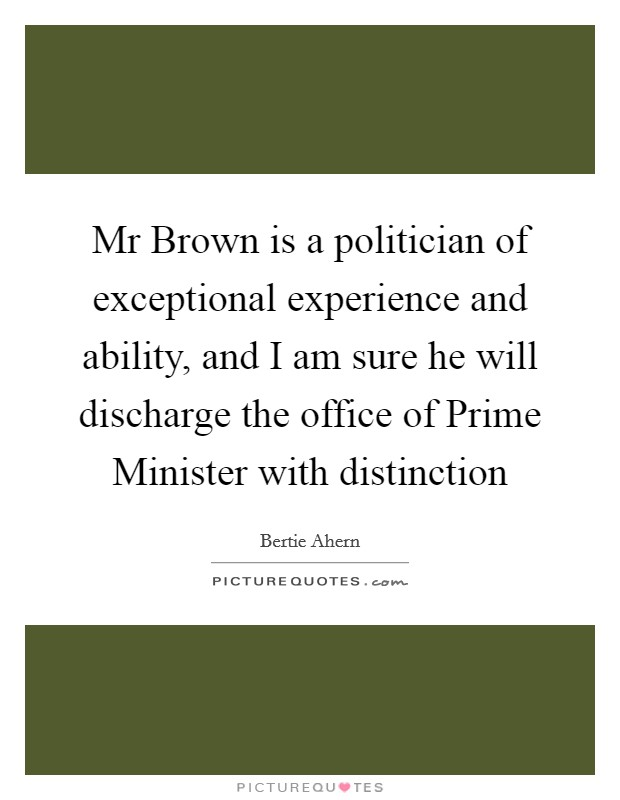 Mr Brown is a politician of exceptional experience and ability, and I am sure he will discharge the office of Prime Minister with distinction Picture Quote #1