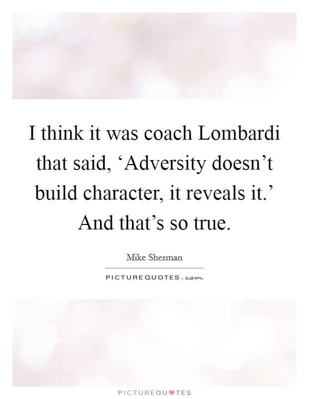 I think it was coach Lombardi that said, 'Adversity doesn't build character, it reveals it.' And that's so true Picture Quote #1