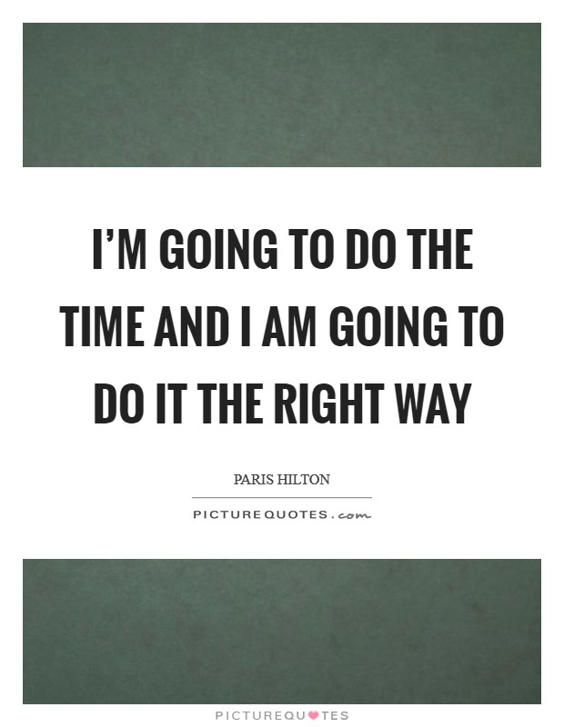 I'm going to do the time and I am going to do it the right way Picture Quote #1