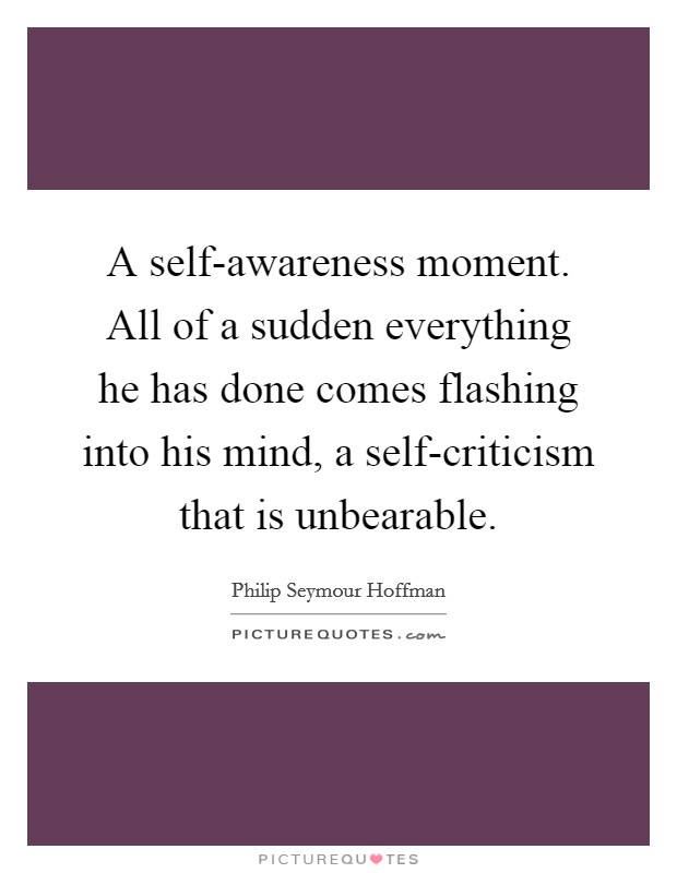 A self-awareness moment. All of a sudden everything he has done comes flashing into his mind, a self-criticism that is unbearable Picture Quote #1