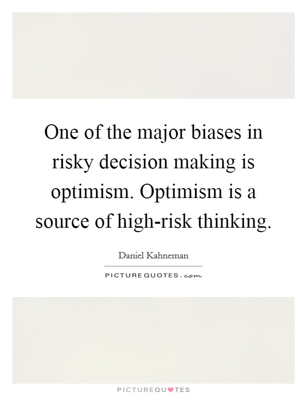 One of the major biases in risky decision making is optimism. Optimism is a source of high-risk thinking Picture Quote #1