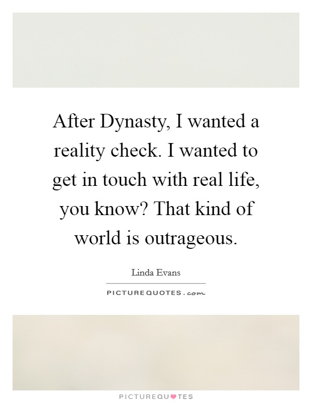 After Dynasty, I wanted a reality check. I wanted to get in touch with real life, you know? That kind of world is outrageous Picture Quote #1