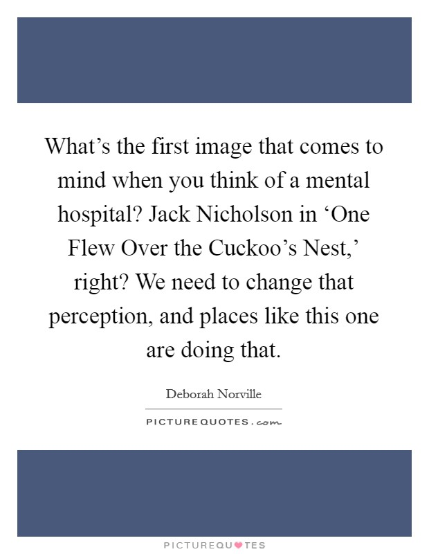 What's the first image that comes to mind when you think of a mental hospital? Jack Nicholson in 'One Flew Over the Cuckoo's Nest,' right? We need to change that perception, and places like this one are doing that Picture Quote #1