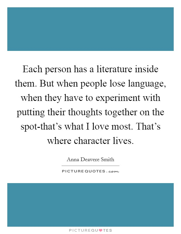 Each person has a literature inside them. But when people lose language, when they have to experiment with putting their thoughts together on the spot-that's what I love most. That's where character lives Picture Quote #1