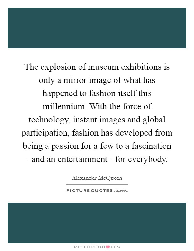The explosion of museum exhibitions is only a mirror image of what has happened to fashion itself this millennium. With the force of technology, instant images and global participation, fashion has developed from being a passion for a few to a fascination - and an entertainment - for everybody Picture Quote #1