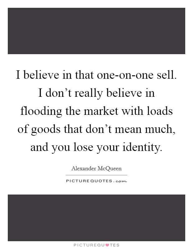 I believe in that one-on-one sell. I don't really believe in flooding the market with loads of goods that don't mean much, and you lose your identity Picture Quote #1