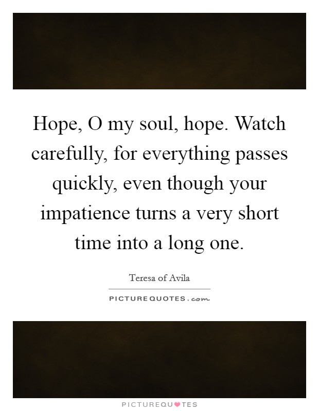 Hope, O my soul, hope. Watch carefully, for everything passes quickly, even though your impatience turns a very short time into a long one Picture Quote #1