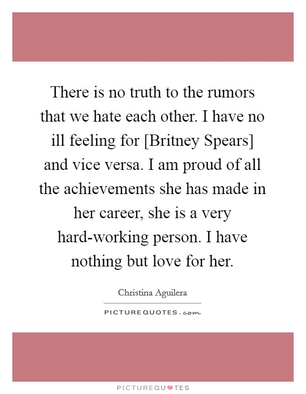 There is no truth to the rumors that we hate each other. I have no ill feeling for [Britney Spears] and vice versa. I am proud of all the achievements she has made in her career, she is a very hard-working person. I have nothing but love for her Picture Quote #1