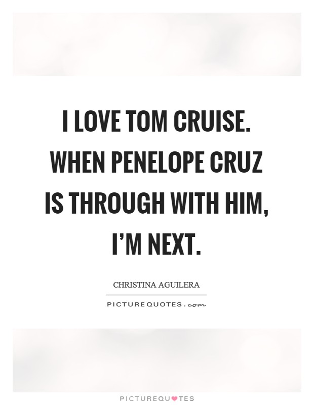 I love Tom Cruise. When Penelope Cruz is through with him, I'm next Picture Quote #1