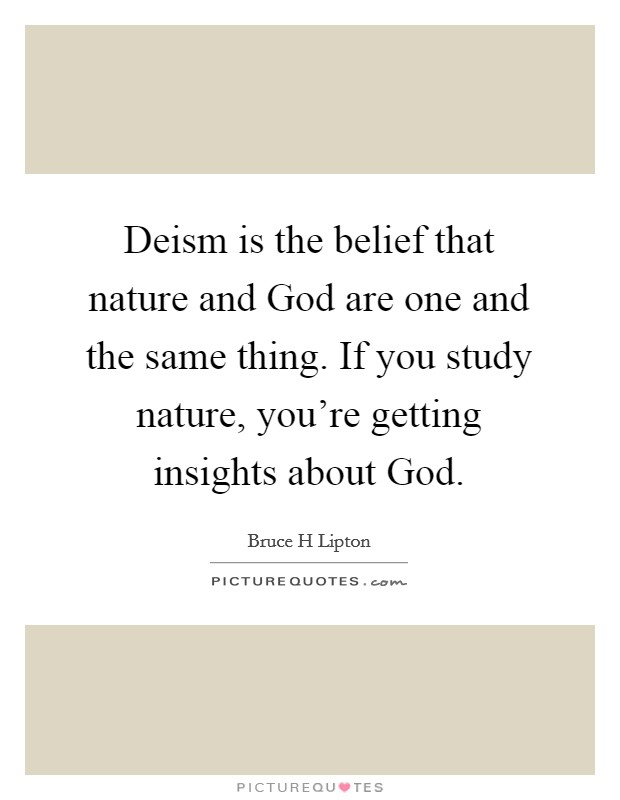 Deism is the belief that nature and God are one and the same thing. If you study nature, you're getting insights about God Picture Quote #1