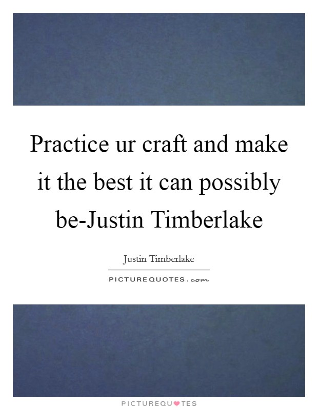 Practice ur craft and make it the best it can possibly be-Justin Timberlake Picture Quote #1