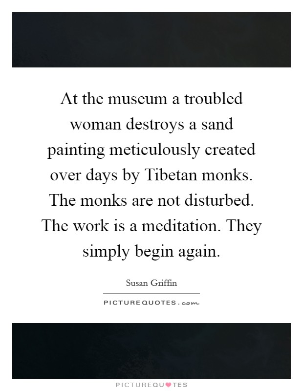 At the museum a troubled woman destroys a sand painting meticulously created over days by Tibetan monks. The monks are not disturbed. The work is a meditation. They simply begin again Picture Quote #1