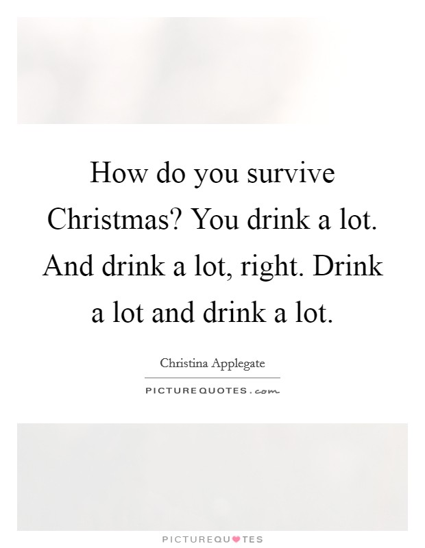 How do you survive Christmas? You drink a lot. And drink a lot, right. Drink a lot and drink a lot Picture Quote #1