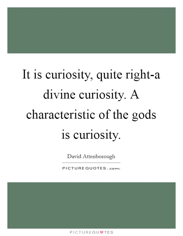 It is curiosity, quite right-a divine curiosity. A characteristic of the gods is curiosity Picture Quote #1