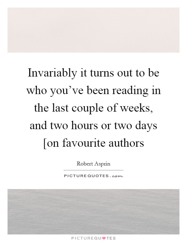 Invariably it turns out to be who you've been reading in the last couple of weeks, and two hours or two days [on favourite authors Picture Quote #1