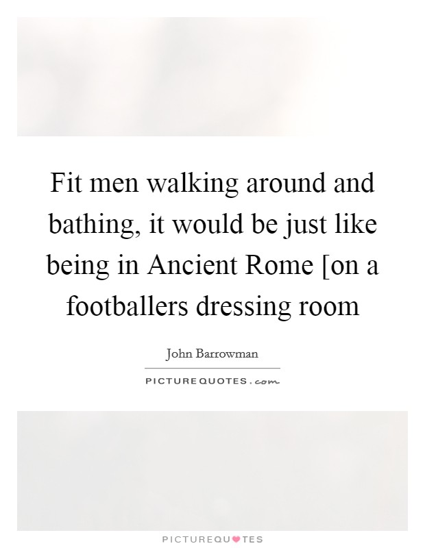 Fit men walking around and bathing, it would be just like being in Ancient Rome [on a footballers dressing room Picture Quote #1
