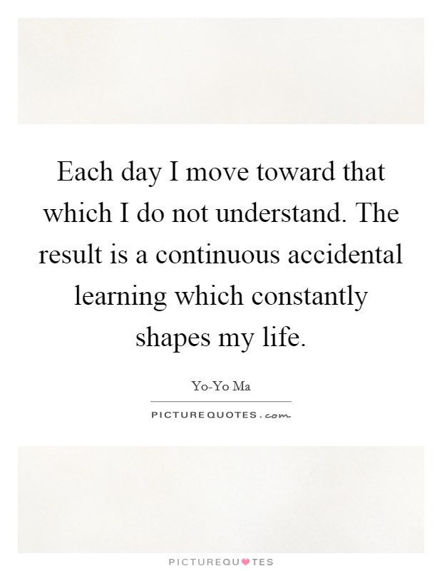 Each day I move toward that which I do not understand. The result is a continuous accidental learning which constantly shapes my life Picture Quote #1