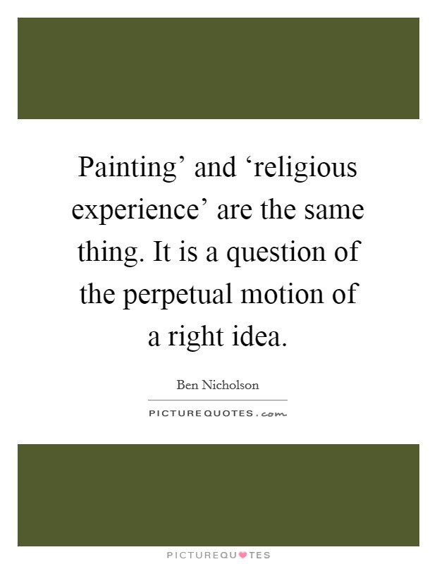 Painting' and 'religious experience' are the same thing. It is a question of the perpetual motion of a right idea Picture Quote #1