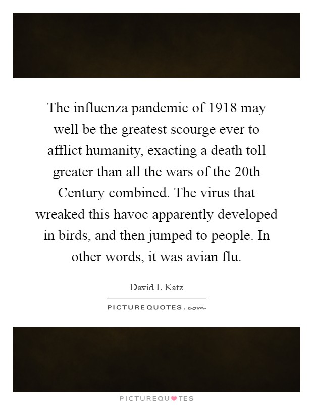 The influenza pandemic of 1918 may well be the greatest scourge ever to afflict humanity, exacting a death toll greater than all the wars of the 20th Century combined. The virus that wreaked this havoc apparently developed in birds, and then jumped to people. In other words, it was avian flu Picture Quote #1