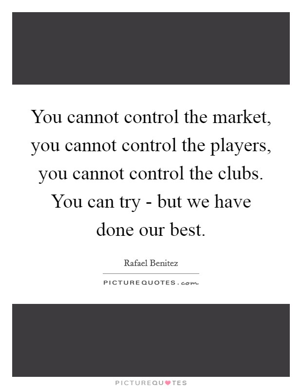 You cannot control the market, you cannot control the players, you cannot control the clubs. You can try - but we have done our best Picture Quote #1