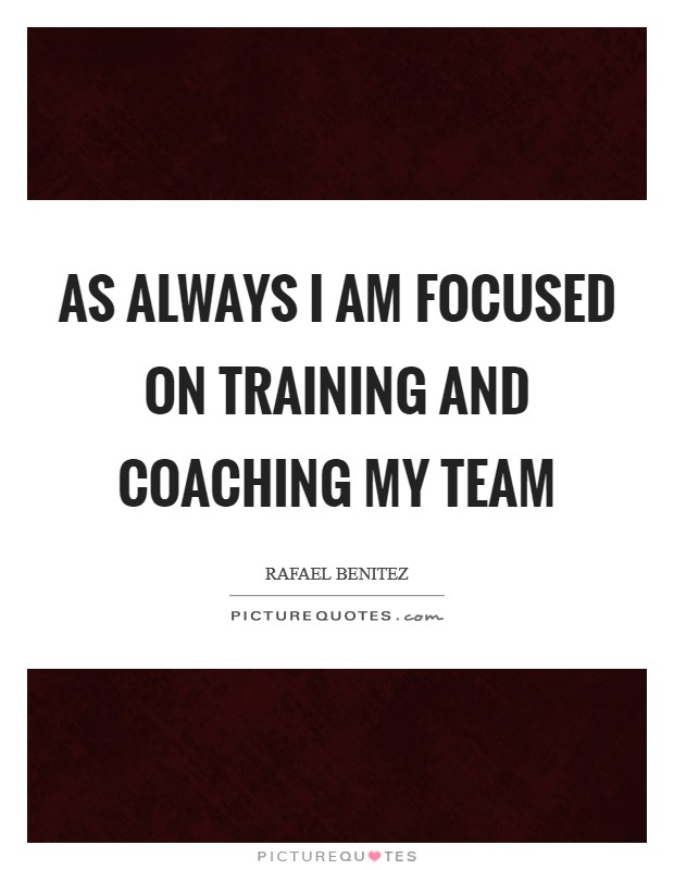 As always I am focused on training and coaching my team Picture Quote #1