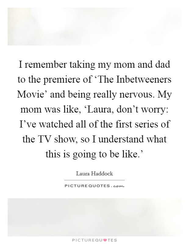 I remember taking my mom and dad to the premiere of 'The Inbetweeners Movie' and being really nervous. My mom was like, 'Laura, don't worry: I've watched all of the first series of the TV show, so I understand what this is going to be like.' Picture Quote #1