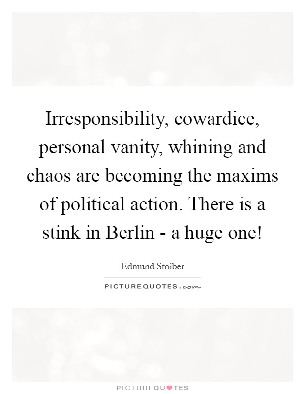 Irresponsibility, cowardice, personal vanity, whining and chaos are becoming the maxims of political action. There is a stink in Berlin - a huge one! Picture Quote #1