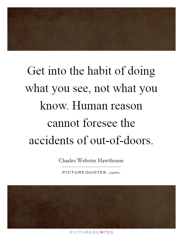 Get into the habit of doing what you see, not what you know. Human reason cannot foresee the accidents of out-of-doors Picture Quote #1