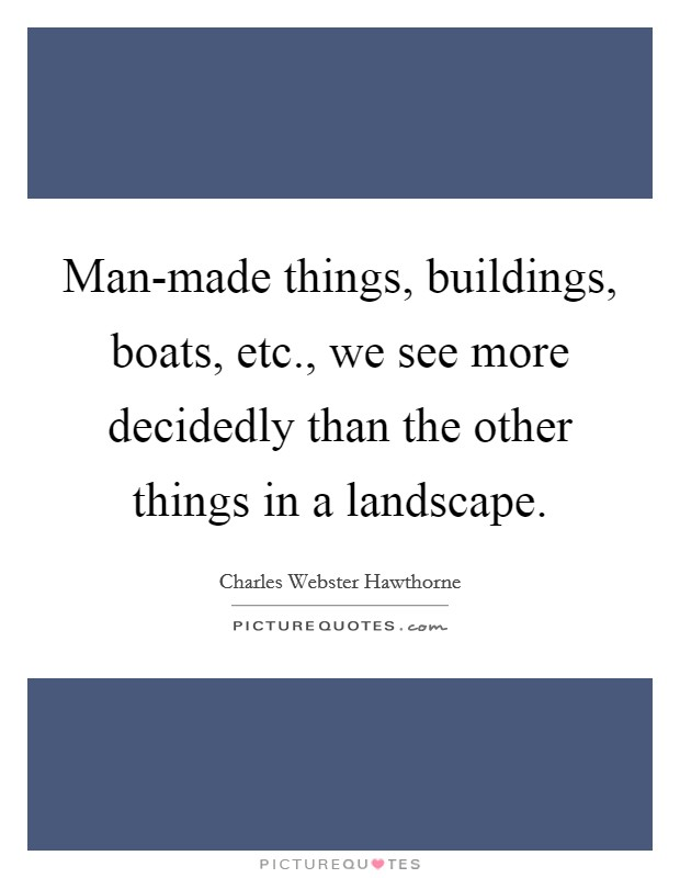 Man-made things, buildings, boats, etc., we see more decidedly than the other things in a landscape Picture Quote #1