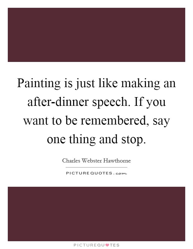 Painting is just like making an after-dinner speech. If you want to be remembered, say one thing and stop Picture Quote #1
