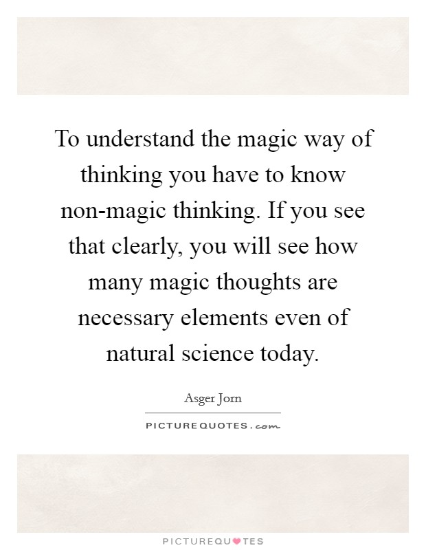 To understand the magic way of thinking you have to know non-magic thinking. If you see that clearly, you will see how many magic thoughts are necessary elements even of natural science today Picture Quote #1