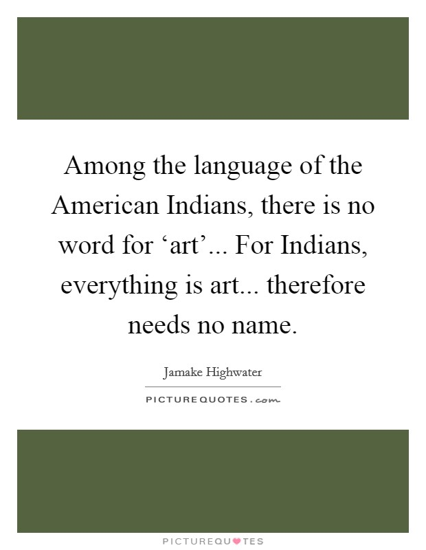 Among the language of the American Indians, there is no word for 'art'... For Indians, everything is art... therefore needs no name Picture Quote #1