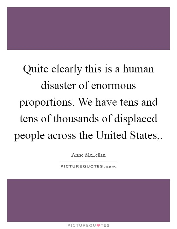 Quite clearly this is a human disaster of enormous proportions. We have tens and tens of thousands of displaced people across the United States, Picture Quote #1