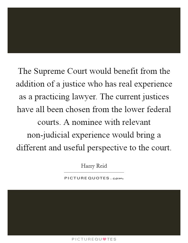The Supreme Court would benefit from the addition of a justice who has real experience as a practicing lawyer. The current justices have all been chosen from the lower federal courts. A nominee with relevant non-judicial experience would bring a different and useful perspective to the court Picture Quote #1