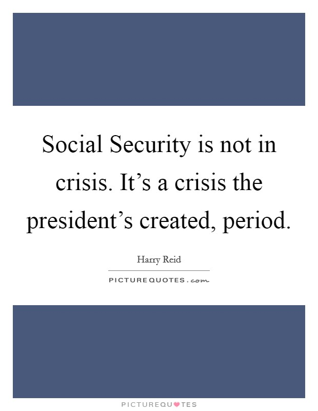 Social Security is not in crisis. It's a crisis the president's created, period Picture Quote #1