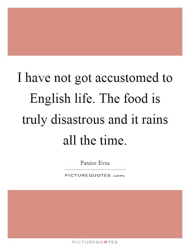 I have not got accustomed to English life. The food is truly disastrous and it rains all the time Picture Quote #1
